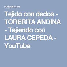 Tejido con dedos - TORERITA ANDINA - Tejiendo con LAURA CEPEDA - YouTube