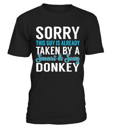 """# Donkey - Smart Sexy .    Sorry This Guy is Alreday Taken by a Smart and Sexy Donkey Job ShirtsSpecial Offer, not available anywhere else!Available in a variety of styles and colorsBuy yours now before it is too late! Secured payment via Visa / Mastercard / Amex / PayPal / iDeal How to place an order  Choose the model from the drop-down menu Click on """"Buy it now"""" Choose the size and the quantity Add your delivery address and bank details And that's it!"""