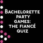Bachelorette Party Game: The Fiance Quiz. Ask the groom these questions and video tape his answers. Asks the bride what she thinks her grooms answers would be to these questions and play the video of his answers after each response. For every question she gets wrong she has to eat a piece of bazooka gum and take a shot of liquor. Hilarious and a great way to get the bride sloshed!