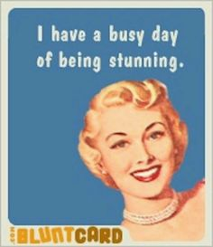 I have a busy day of being stunning.