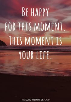 Be happy for this moment. This moment is your life. thedailyquotes.com