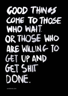 Good things come to those who wait or those that are willing to get up and get shit done.