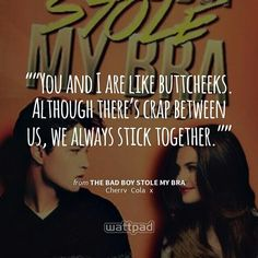 """""You and I are like buttcheeks. Although there's crap between us, we always stick together."""" - from The Bad Boy Stole My Bra (on Wattpad)  https://www.wattpad.com/story/7780689?utm_source=android&utm_medium=pinterest&utm_content=share_quote&wp_page=quote&wp_originator=7gol3nLVb94RBbLkQf9j5cz65Nq34AOxQHMVJeuMysJSyeJI3F4dr9ISt2tYKUCuNx%2BlqJ9r5%2BvejZgIuJg8ug6ZAQmffdSNayvTLD3aKNBsM1%2FKhK8j38ZujzCWP14X"