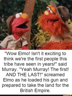 """Isn't it exciting to think we're the first people this tribe have seen in years!"""" screamed Elmo as he loaded his gun and prepared to take the land for the - iFunny :) Dark Jokes, Dark Humour Memes, Dankest Memes, Really Funny Memes, Stupid Funny Memes, Funny Relatable Memes, Inappropriate Memes, Elmo Memes, Funny Images"""