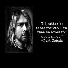 I'd rather be hated for who I am, than be loved for who I'm not. ~ Kurt Cobain ~