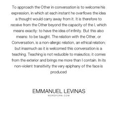 "Emmanuel Levinas - ""To approach the Other in conversation is to welcome his expression, in which at each..."". inspirational, philosophy, narcissism"