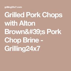 Grilled Pork Chops with Alton Brown's Pork Chop Brine - Grilling24x7