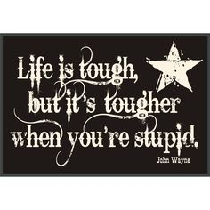 Life is tough, but its tougher when you're stupid.