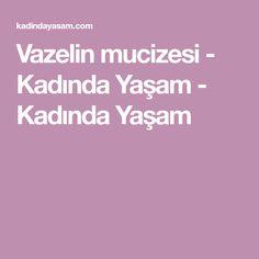 Vazelin mucizesi - Kadında Yaşam - Kadında Yaşam Healthy, Health