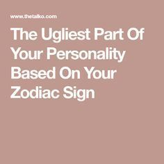 The Ugliest Part Of Your Personality Based On Your Zodiac Sign