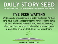 ⚘ DAILY STORY SEED ⚘ I've Been Waiting Write about a character who is lost in the forest. For how long have they been lost? Does the forest look the same as it did when they entered? And, most importantly, what does this character do when they stumble upon a strange little creature that claims to… know them?