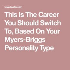This Is The Career You Should Switch To, Based On Your Myers-Briggs Personality Type