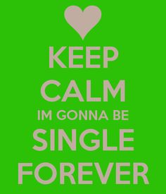 KEEP CALM IM GONNA BE SINGLE FOREVER Pretty much.....