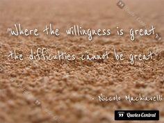Where the willingness is great... -  Where the willingness is great, the difficulties cannot be great. Niccolo Machiavelli   #Machiavelli-Niccolò,  #Adversity