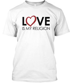 LOVE IS MY RELIGION-Treat all w/ LOVE!