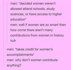 """Men: *notice that there are female scholarships, to encourage women to go onto post-secondary after centuries of banning them from education* Men: How come there's female only scholarships?? That's sexist. Feminism is a joke"""""""