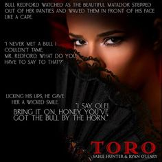Toro                 Toro: Hell Yeah                    http://amzn.to/2ou3FuZ What happens when a former World Championship cowboy butts heads with a gorgeous lady bullfighter?  Well lets see  Mesmerized Bull Redford watched as the beautiful Matador stepped out of her red panties and waved them in front of his face like a cape. I never met a bull I couldnt tame Mr. Redford. What do you have to say to that?  Licking his lips he gave her a wicked smile. I say Ole! Bring it on honey. Youve got…
