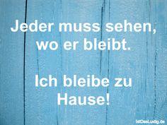 Jeder muss sehen, wo er bleibt.  Ich bleibe zu Hause! ... gefunden auf https://www.istdaslustig.de/spruch/831 #lustig #sprüche #fun #spass