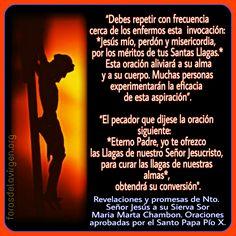 """#ORACIÓN PARA ALIVIAR EL ALMA Y EL CUERPO  """"#Jesús mío, perdón y #misericordia por los méritos de tus Santas Llagas"""" Ésta oración aliviará a su alma y a su cuerpo, muchas personas experimentarán su eficacia.   http://forosdelavirgen.org/3392/rosario-de-las-santas-llagas-de-jesus/"""