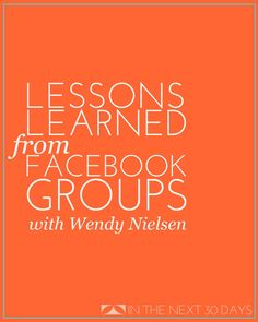 There a big lessons to be learned from Facebook Groups. Come see what Wendy Nielsen has to say about it. | In The Next 30 Days