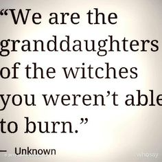 I am a (however many times great)grandchild of a witch you weren't able to burn.