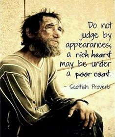 Wisdom Sayings & Quotes QUOTATION – Image : Quotes Of the day – Description Do not judge by appearances, a rich heart may be under a poor coat. ~ Scottish Proverb Sharing is Caring – Don't forget to share this quote with those Who Matter ! Best Inspirational Quotes, Great Quotes, Motivational Quotes, Poor Quotes, Poor People Quotes, Unique Quotes, Amazing Quotes, Funny Quotes, Inspiring Words