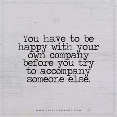 You have to be happy with your own company before you try to accompany someone else. - Unknown