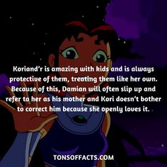 Koriand'r is amazing with kids and is always protective of them, treating them like her own. Because of this, Damian will often slip up and refer to her as his mother and Kori doesn't bother to correct him because she openly loves it. #starfire #tvshow #teentitans #comics #dccomics #interesting #fact #facts #trivia #superheroes #memes #1 #movies