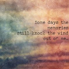 Some days the memories still knock the wind out of me . . .