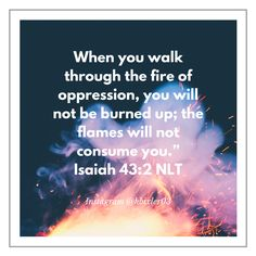 """""""When you go through deep waters, I will be with you. When you go through rivers of difficulty, you will not drown. When you walk through the fire of oppression, you will not be burned up; the flames will not consume you."""" Isaiah 43:2 NLT"""