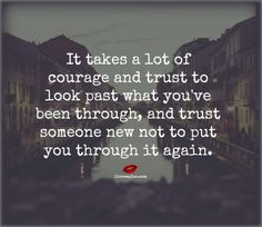 t takes a lot of courage and trust to look past what you've been through, and trust someone new not to put you through it again. <3 Join us on Facebook for more incredible love quotes! https://www.facebook.com/LoveSexIntelligence