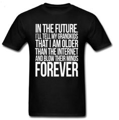 For future grandparents (way future): the I am older than the Internet shirt