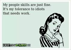My tolerance for idiots, especially at work, is very low!
