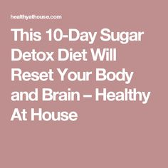 This 10-Day Sugar Detox Diet Will Reset Your Body and Brain – Healthy At House