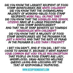 """""""Did you know the largest recipient of food stamp beneficiaries are white children? Did you know that the overwhelming majority of working-abled food stamp recipients work full or part time? Did you know that the disabled and senior citizens make up a large percentage of food stamp beneficiaries? And that 76% of SNAP benefits go towards households with children? [click on this image to find a short clip and analysis of the wealth disparities in the United States]"""