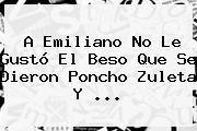 http://tecnoautos.com/wp-content/uploads/imagenes/tendencias/thumbs/a-emiliano-no-le-gusto-el-beso-que-se-dieron-poncho-zuleta-y.jpg Poncho Zuleta. A Emiliano no le gustó el beso que se dieron Poncho Zuleta y ..., Enlaces, Imágenes, Videos y Tweets - http://tecnoautos.com/actualidad/poncho-zuleta-a-emiliano-no-le-gusto-el-beso-que-se-dieron-poncho-zuleta-y/
