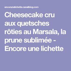 Cheesecake cru aux quetsches rôties au Marsala, la prune sublimée - Encore une lichette
