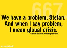 We have a problem Stefan. And when I say problem, I mean global crisis. -Damon Salvatore