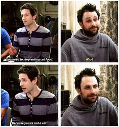 Dennis; You need to stop eating cat food. Charlie: Why? Dennis: Well, because you're not a cat. (It's Always Sunny in Philadelphia)