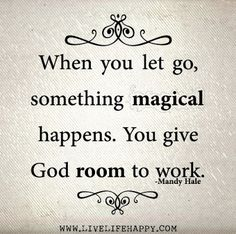 When you let go, something magical happens. You give God room to work - Mandy Hale