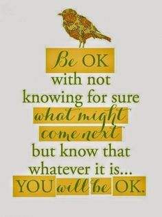 You. Will. Be. Okay.  Be okay with not knowing for sure what might come next, but know that whatever it is…you will be okay.