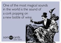 One of the most magical sounds in the world is the sound of a cork popping on a new bottle of wine.