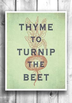 Thyme To Turnip The Beet™ - Fine art letterpress poster - Typographic – Happy Letter Shop This is awesome!!! @Amy Brown @Debbie Brown