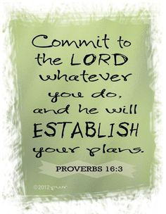 """Commit to the Lord whatever you do, and He will establish your plans"" 