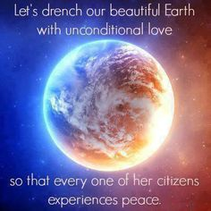 Let's drench our beautiful Earth with unconditional Love, so that every one of her citizens experiences Peace ..