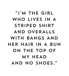 """I'm the girl who lives in a striped shirt and overalls with bangs and her hair in a bun on the top of my head and no shoes."" —  Nikki Reed"