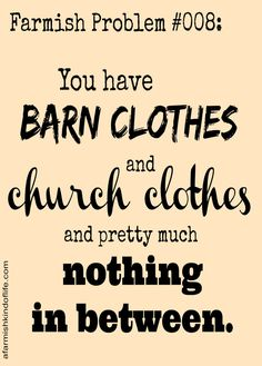 Farmish Problem #008: You have barn clothes and church clothes and pretty much nothing in between. :)