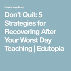 Don't Quit: 5 Strategies for Recovering After Your Worst Day Teaching | Edutopia