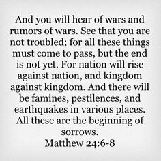 Matthew And you will hear of wars and rumors of wars. for all these things must come to pass, but the end is not yet. Book Of Matthew, Matthew 24, Faith Quotes, Bible Quotes, Me Quotes, Be Not Dismayed, King James Bible Verses, New King James Version, Catholic Quotes