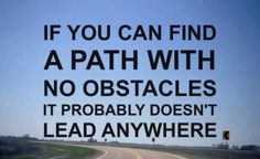 """""""If you can find a path with no obstacles, it probably doesn't lead anywhere."""" #Motivational #Inspirational"""